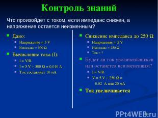 Контроль знаний Дано: Напряжение = 5 V Импеданс = 500 W Вычисление тока (I): I =