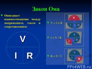 Закон Ома Описывает взаимоотношение между напряжением, током и сопротивлением V