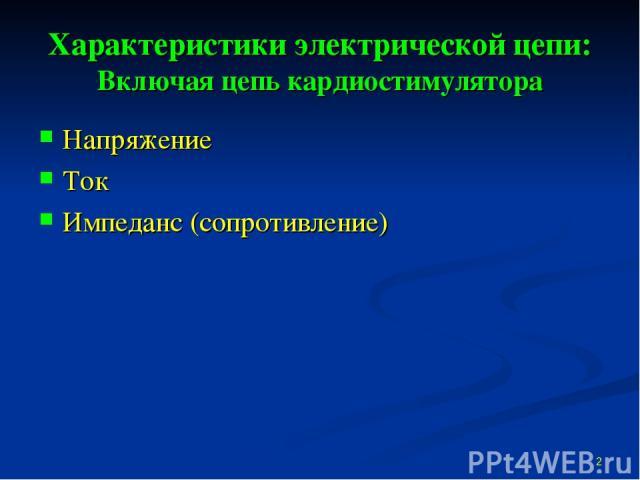 Характеристики электрической цепи: Включая цепь кардиостимулятора Напряжение Ток Импеданс (сопротивление) *