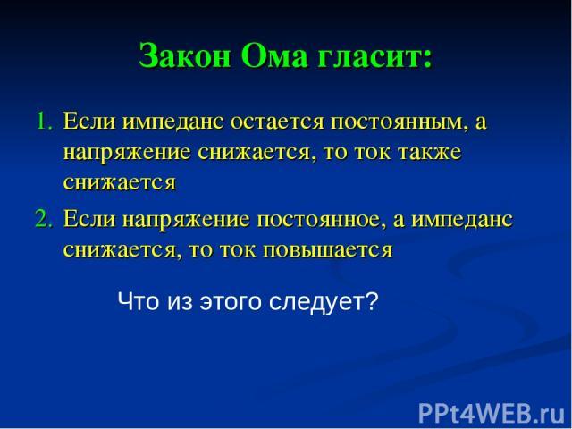 Закон Ома гласит: Если импеданс остается постоянным, а напряжение снижается, то ток также снижается Если напряжение постоянное, а импеданс снижается, то ток повышается Что из этого следует?