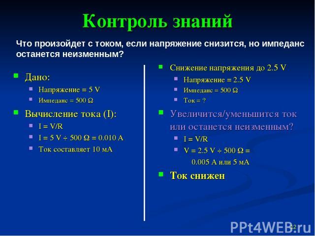 Контроль знаний Дано: Напряжение = 5 V Импеданс = 500 W Вычисление тока (I): I = V/R I = 5 V ÷ 500 W = 0.010 А Ток составляет 10 мА Снижение напряжения до 2.5 V Напряжение = 2.5 V Импеданс = 500 W Ток = ? Увеличится/уменьшится ток или останется неиз…