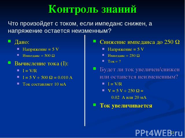 Контроль знаний Дано: Напряжение = 5 V Импеданс = 500 W Вычисление тока (I): I = V/R I = 5 V ÷ 500 W = 0.010 А Ток составляет 10 мА Снижение импеданса до 250 W Напряжение = 5 V Импеданс = 250 W Ток = ? Будет ли ток увеличен/снижен или останется неиз…