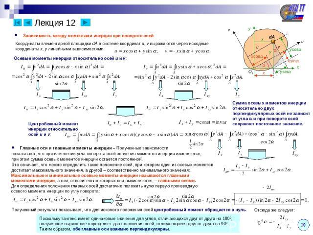 Лекция 12 10 Зависимость между моментами инерции при повороте осей x u v dA O1 y v u x y x xcos xsin ysin ycos Координаты элементарной площадки dA в системе координат u, v выражаются через исходные координаты x, y линейными зависимостями: Осевые мом…