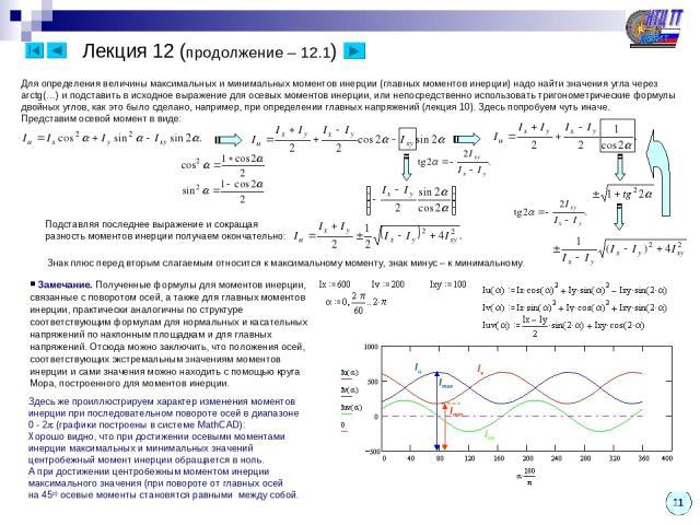 11 Лекция 12 (продолжение – 12.1) Для определения величины максимальных и минимальных моментов инерции (главных моментов инерции) надо найти значения угла через arctg(…) и подставить в исходное выражение для осевых моментов инерции, или непосредстве…
