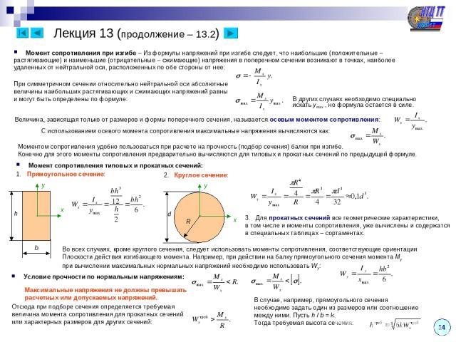 14 Лекция 13 (продолжение – 13.2) Момент сопротивления при изгибе – Из формулы напряжений при изгибе следует, что наибольшие (положительные – растягивающие) и наименьшие (отрицательные – сжимающие) напряжения в поперечном сечении возникают в точках,…