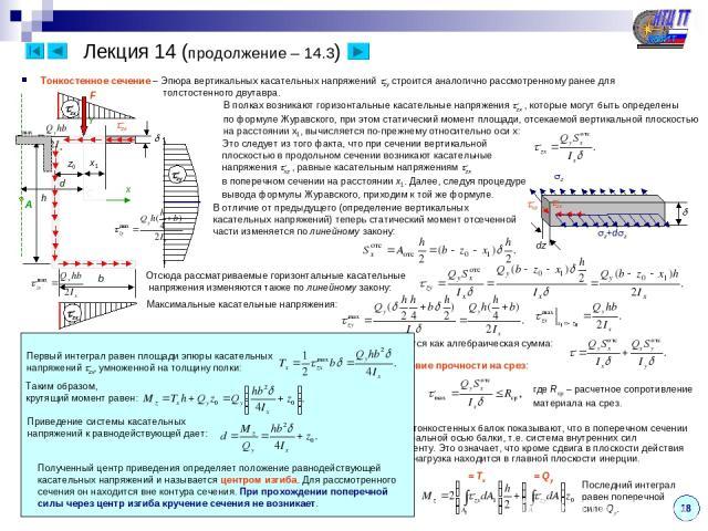 18 Лекция 14 (продолжение – 14.3) Тонкостенное сечение – Эпюра вертикальных касательных напряжений zy строится аналогично рассмотренному ранее для толстостенного двутавра. В полках возникают горизонтальные касательные напряжения zx , которые могут б…