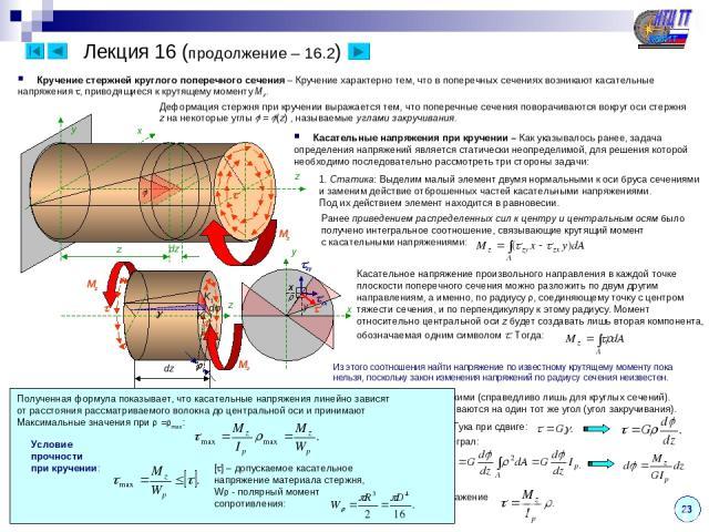 23 Лекция 16 (продолжение – 16.2) Кручение стержней круглого поперечного сечения – Кручение характерно тем, что в поперечных сечениях возникают касательные напряжения , приводящиеся к крутящему моменту Mz. z x y Mz Деформация стержня при кручении вы…