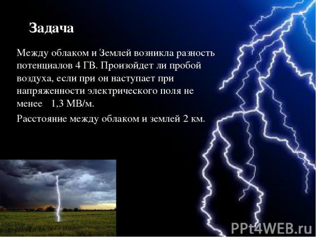 Между облаком и Землей возникла разность потенциалов 4 ГВ. Произойдет ли пробой воздуха, если при он наступает при напряженности электрического поля не менее 1,3 МВ/м. Расстояние между облаком и землей 2 км. Задача