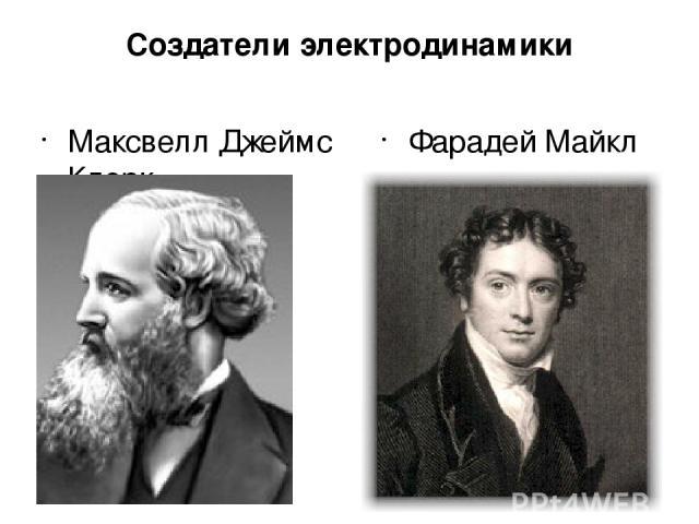 Создатели электродинамики Максвелл Джеймс Клерк Фарадей Майкл
