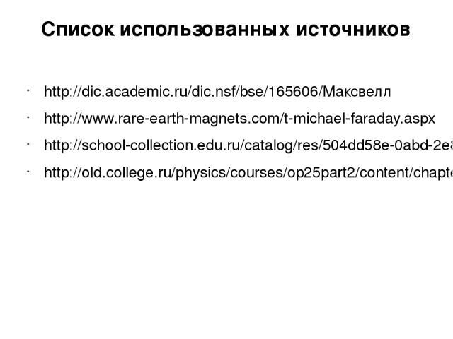 Список использованных источников http://dic.academic.ru/dic.nsf/bse/165606/Максвелл http://www.rare-earth-magnets.com/t-michael-faraday.aspx http://school-collection.edu.ru/catalog/res/504dd58e-0abd-2e8c-5890-835635186afd/ http://old.college.ru/phys…