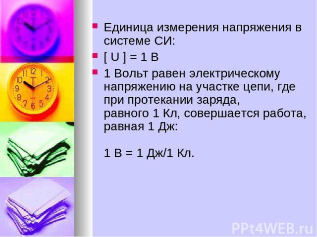 Единица измерения напряжения в системе СИ: [ U ] = 1 B 1 Вольт равен электрическому напряжению на участке цепи, где при протекании заряда, равного 1 Кл, совершается работа, равная 1 Дж: 1 В = 1 Дж/1 Кл.