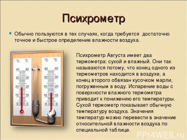 Психрометр Обычно пользуются в тех случаях, когда требуется достаточно точное и быстрое определение влажности воздуха. Психрометр Августа имеет два термометра: сухой и влажный. Они так называются потому, что конец одного из термометров находится в в…