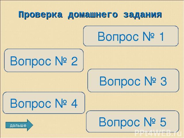 Проверка домашнего задания Вопрос № 1 Вопрос № 2 Вопрос № 3 Вопрос № 4 Вопрос № 5 дальше