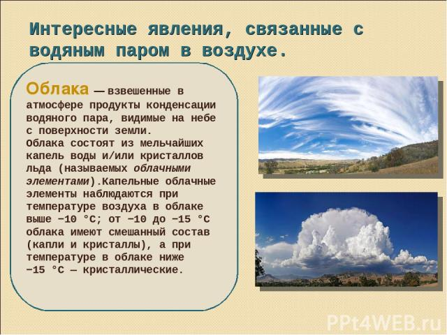 Интересные явления, связанные с водяным паром в воздухе. Облака — взвешенные в атмосфере продукты конденсации водяного пара, видимые на небе с поверхности земли. Облака состоят из мельчайших капель воды и/или кристаллов льда (называемых облачными эл…