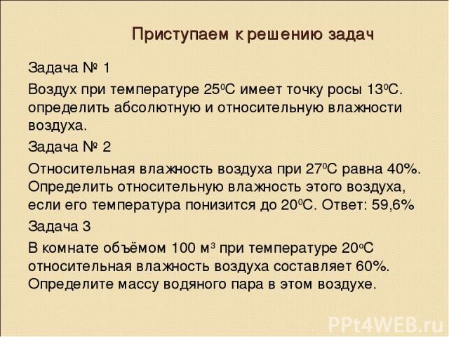 Приступаем к решению задач Задача № 1 Воздух при температуре 250С имеет точку росы 130С. определить абсолютную и относительную влажности воздуха. Задача № 2 Относительная влажность воздуха при 270С равна 40%. Определить относительную влажность этого…