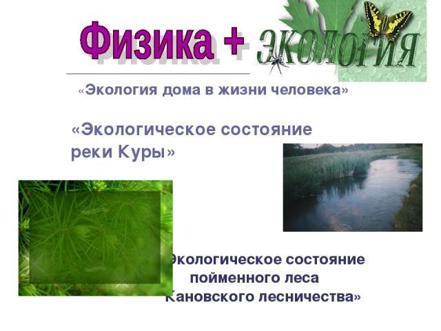 «Экология дома в жизни человека» «Экологическое состояние реки Куры» «Экологическое состояние пойменного леса Кановского лесничества»