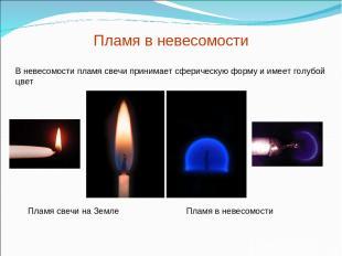 Пламя в невесомости В невесомости пламя свечи принимает сферическую форму и имее