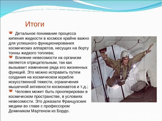 Итоги Детальное понимание процесса кипения жидкости в космосе крайне важно для успешного функционирования космических аппаратов, несущих на борту тонны жидкого топлива; Влияние невесомости на организм является отрицательным, так как вызывает изменен…