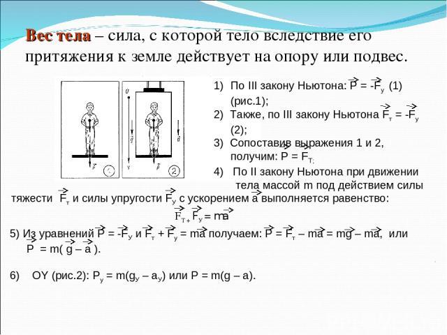 Вес тела – сила, с которой тело вследствие его притяжения к земле действует на опору или подвес. По III закону Ньютона: Р = -Fу (1) (рис.1); 2) Также, по III закону Ньютона Fт = -Fу (2); 3) Сопоставив выражения 1 и 2, получим: Р = FТ; 4) По II закон…