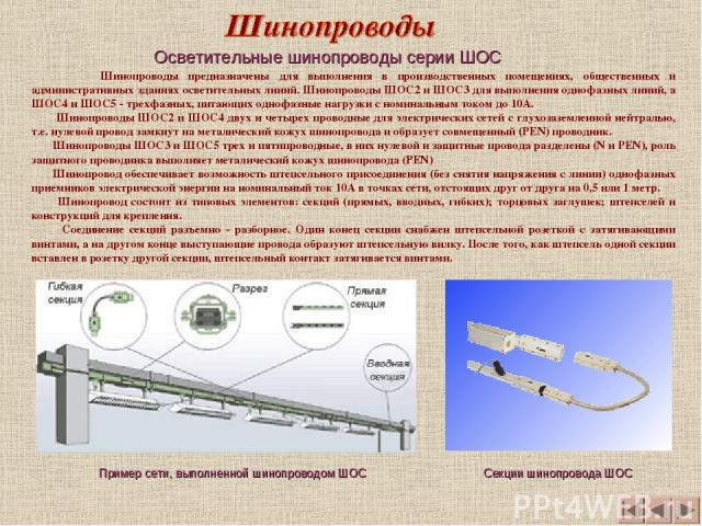 Шинопроводы предназначены для выполнения в производственных помещениях, общественных и административных зданиях осветительных линий. Шинопроводы ШОС2 и ШОС3 для выполнения однофазных линий, а ШОС4 и ШОС5 - трехфазных, питающих однофазные нагрузки с …