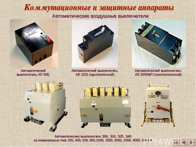 Автоматические воздушные выключатели Автоматический выключатель АП 50Б Автоматические выключатели Э06, Э16, Э25, Э40 на номинальные токи 250, 400, 630, 800,1000, 1600, 2000, 2500, 4000, 6300 А Автоматический выключатель АЕ 1031 (однополюсный) Автома…