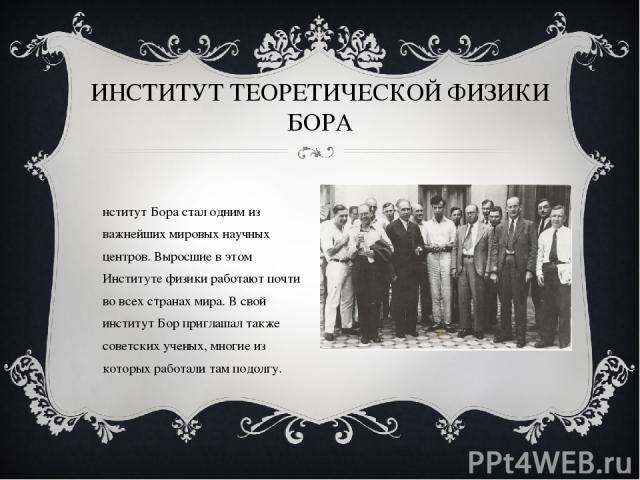 ИНСТИТУТ ТЕОРЕТИЧЕСКОЙ ФИЗИКИ БОРА Институт Бора стал одним из важнейших мировых научных центров. Выросшие в этом Институте физики работают почти во всех странах мира. В свой институт Бор приглашал также советских ученых, многие из которых работали …