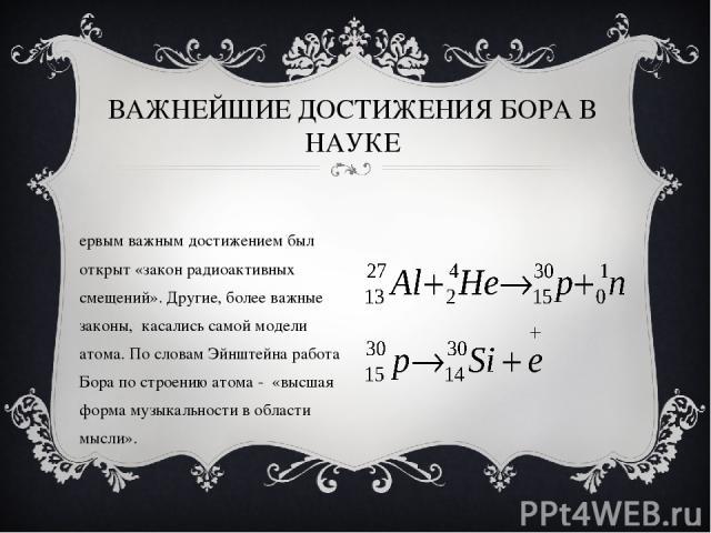 ВАЖНЕЙШИЕ ДОСТИЖЕНИЯ БОРА В НАУКЕ Первым важным достижением был открыт «закон радиоактивных смещений». Другие, более важные законы, касались самой модели атома. По словам Эйнштейна работа Бора по строению атома - «высшая форма музыкальности в област…