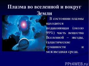 Плазма во вселенной и вокруг Земли В состоянии плазмы находится подавляющая (око