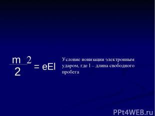 Условие ионизации электронным ударом, где l – длина свободного пробега mυ2 2 = e