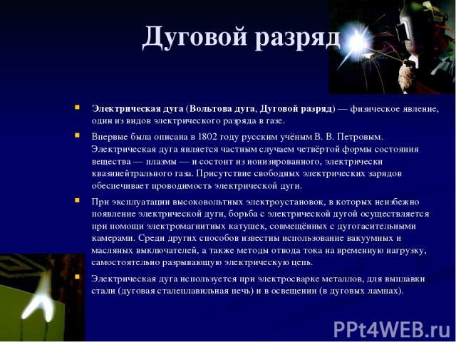 Дуговой разряд Электрическая дуга (Вольтова дуга, Дуговой разряд)— физическое явление, один из видов электрического разряда в газе. Впервые была описана в 1802 году русским учёным В.В.Петровым. Электрическая дуга является частным случаем четвёрто…