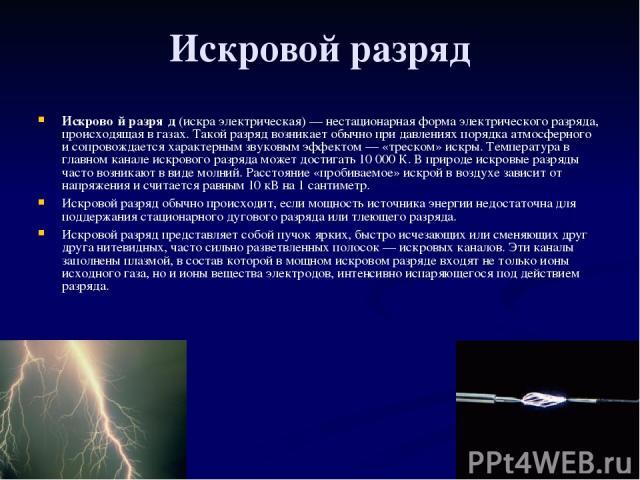 Искровой разряд Искрово й разря д (искра электрическая)— нестационарная форма электрического разряда, происходящая в газах. Такой разряд возникает обычно при давлениях порядка атмосферного и сопровождается характерным звуковым эффектом— «треском» …