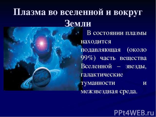 Плазма во вселенной и вокруг Земли В состоянии плазмы находится подавляющая (около 99%) часть вещества Вселенной – звезды, галактические туманности и межзвездная среда.