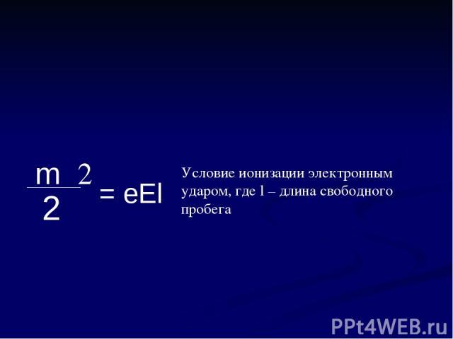 Условие ионизации электронным ударом, где l – длина свободного пробега mυ2 2 = eEl