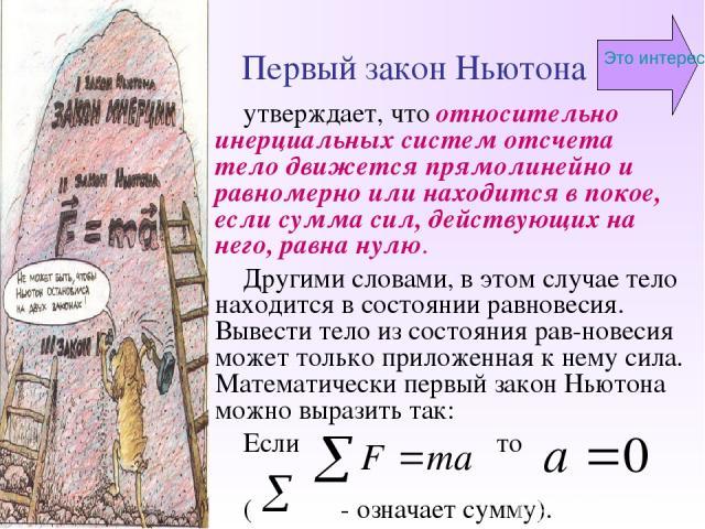 Первый закон Ньютона утверждает, что относительно инерциальных систем отсчета тело движется прямолинейно и равномерно или находится в покое, если сумма сил, действующих на него, равна нулю. Другими словами, в этом случае тело находится в состоянии р…
