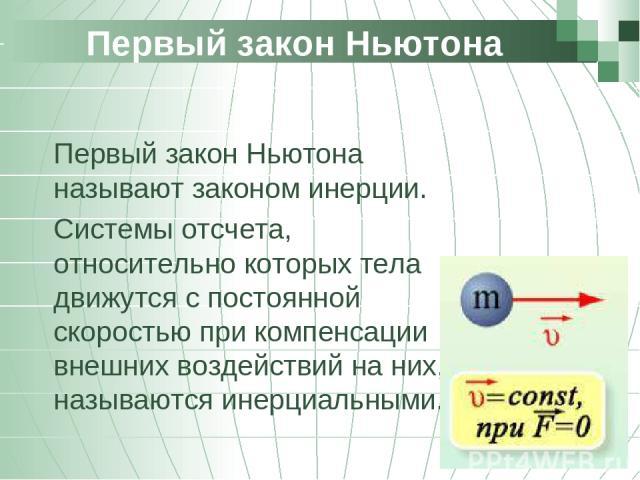Первый закон Ньютона Первый закон Ньютона называют законом инерции. Системы отсчета, относительно которых тела движутся с постоянной скоростью при компенсации внешних воздействий на них, называются инерциальными.