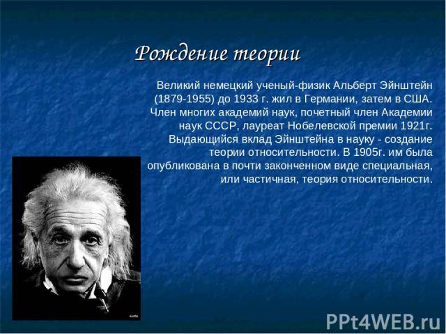 Рождение теории Великий немецкий ученый-физик Альберт Эйнштейн (1879-1955) до 1933 г. жил в Германии, затем в США. Член многих академий наук, почетный член Академии наук СССР, лауреат Нобелевской премии 1921г. Выдающийся вклад Эйнштейна в науку - со…