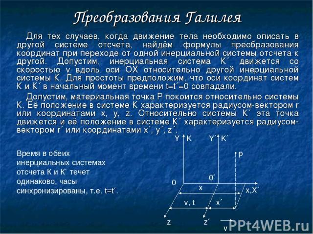 Преобразования Галилея Для тех случаев, когда движение тела необходимо описать в другой системе отсчета, найдём формулы преобразования координат при переходе от одной инерциальной системы отсчета к другой. Допустим, инерциальная система К´ движется …
