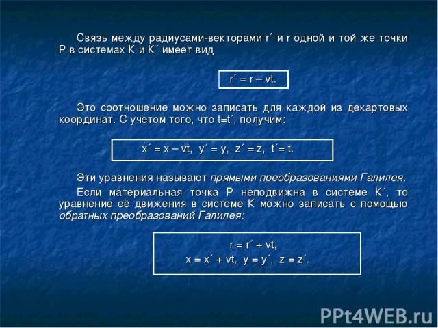 Связь между радиусами-векторами r´ и r одной и той же точки Р в системах К и К´ имеет вид r´ = r – vt. Это соотношение можно записать для каждой из декартовых координат. С учетом того, что t=t´, получим: x´ = x – vt, y´ = y, z´ = z, t´= t. Эти уравн…