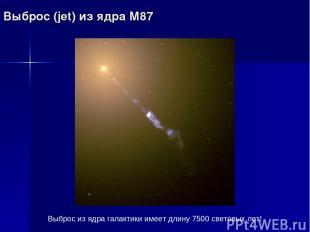 Выброс (jet) из ядра М87 Выброс из ядра галактики имеет длину 7500 световых лет!