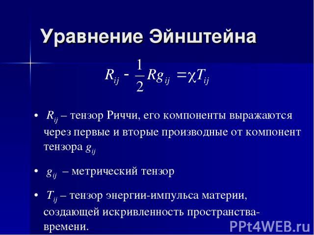 Уравнение Эйнштейна Rij – тензор Риччи, его компоненты выражаются через первые и вторые производные от компонент тензора gij gij – метрический тензор Tij – тензор энергии-импульса материи, создающей искривленность пространства-времени.