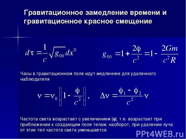 Гравитационное замедление времени и гравитационное красное смещение Часы в гравитационном поле идут медленнее для удаленного наблюдателя Частота света возрастает с увеличением |j|, т.е. возрастает при приближении к создающим поле телам; наоборот, пр…