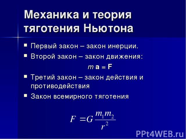 Механика и теория тяготения Ньютона Первый закон – закон инерции. Второй закон – закон движения: m a = F Третий закон – закон действия и противодействия Закон всемирного тяготения