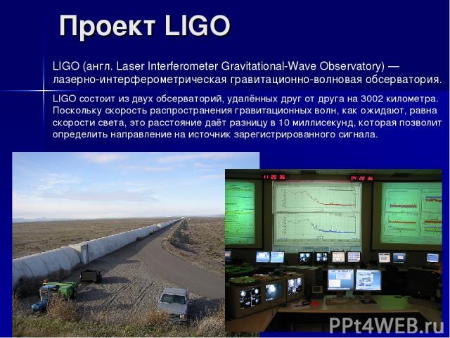 Проект LIGO LIGO (англ. Laser Interferometer Gravitational-Wave Observatory) — лазерно-интерферометрическая гравитационно-волновая обсерватория. LIGO состоит из двух обсерваторий, удалённых друг от друга на 3002 километра. Поскольку скорость распрос…
