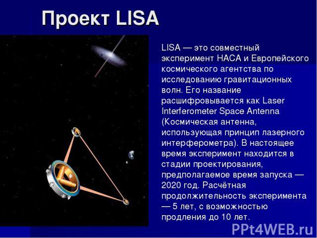 Проект LISA LISA — это совместный эксперимент НАСА и Европейского космического агентства по исследованию гравитационных волн. Его название расшифровывается как Laser Interferometer Space Antenna (Космическая антенна, использующая принцип лазерного и…
