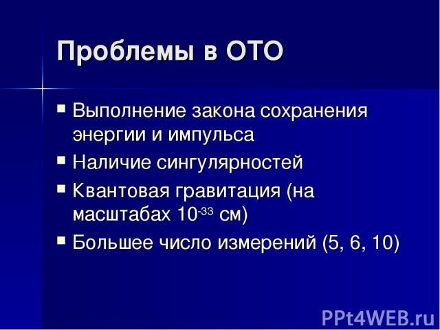 Проблемы в ОТО Выполнение закона сохранения энергии и импульса Наличие сингулярностей Квантовая гравитация (на масштабах 10-33 см) Большее число измерений (5, 6, 10)