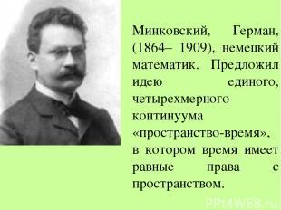 Минковский, Герман, (1864– 1909), немецкий математик. Предложил идею единого, че