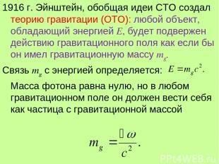 1916 г. Эйнштейн, обобщая идеи СТО создал теорию гравитации (ОТО): любой объект,