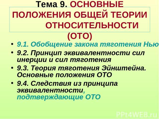 Тема 9. ОСНОВНЫЕ ПОЛОЖЕНИЯ ОБЩЕЙ ТЕОРИИ ОТНОСИТЕЛЬНОСТИ (ОТО) 9.1. Обобщение закона тяготения Ньютона 9.2. Принцип эквивалентности сил инерции и сил тяготения 9.3. Теория тяготения Эйнштейна. Основные положения ОТО 9.4. Следствия из принципа эквивал…