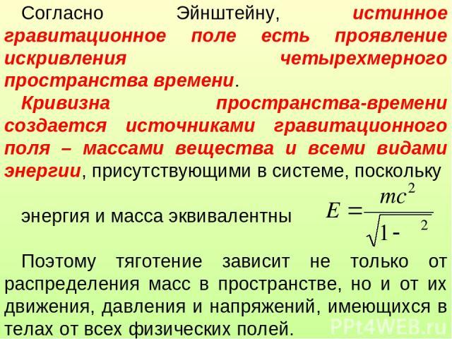 Согласно Эйнштейну, истинное гравитационное поле есть проявление искривления четырехмерного пространства времени. Кривизна пространства-времени создается источниками гравитационного поля – массами вещества и всеми видами энергии, присутствующими в с…