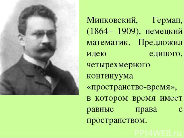 Минковский, Герман, (1864– 1909), немецкий математик. Предложил идею единого, четырехмерного континуума «пространство-время», в котором время имеет равные права с пространством.